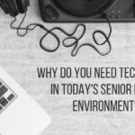 Why Do You Need Technology in Today's Senior Living Environment?